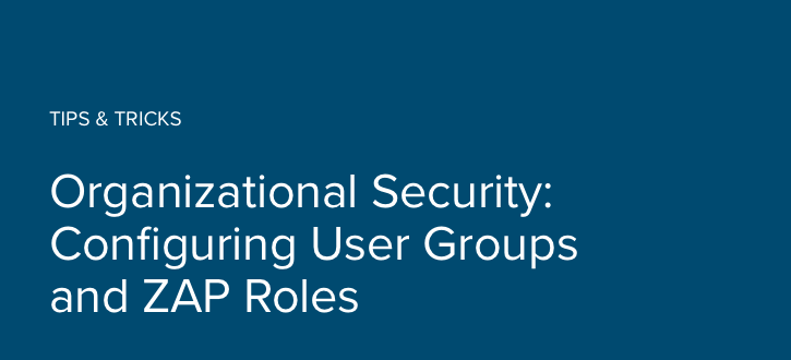 Organizational Security:  Configuring User Groups and ZAP Roles